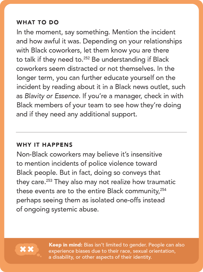 Back of card: Solution - In the moment, say something. Mention the incident and how awful it was. Depending on your relationships with Black coworkers, let them know you are there to talk if they need to. Be understanding if Black coworkers seem distracted or not themselves. In the longer term, you can further educate yourself on the incident by reading about it in a Black news outlet, such as <i>Blavity</i> or <i>Essence</i>. If you're a manager, check in with Black members of your team to see how they're doing and if they need any additional support.