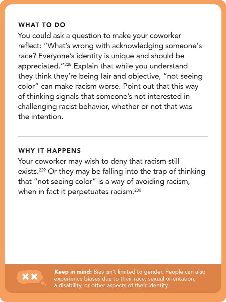 "Back of card: Solution - You could ask a question to make your coworker reflect: ""What's wrong with acknowledging someone's race? Everyone's identity is unique and should be appreciated."" Explain that while you understand they think they're being fair and objective, ""not seeing color"" can make racism worse. Point out that this way of thinking signals that someone's not interested in challenging racist behavior, whether or not that was the intention."