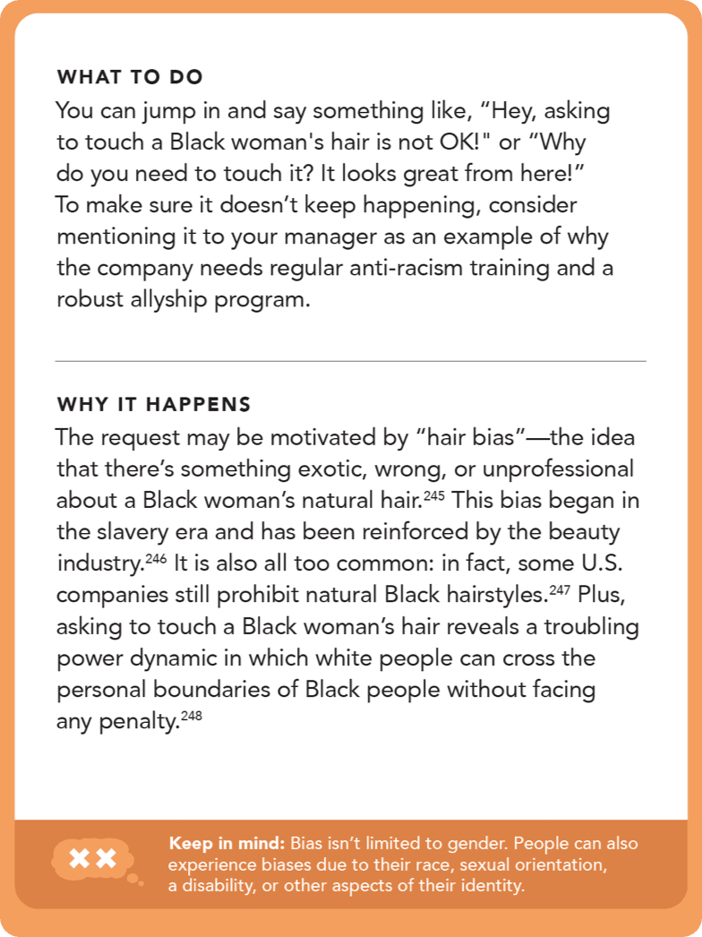 "Back of card: Solution - You can jump in and say something like, ""Hey, asking to touch a Black woman's hair is not OK!"" or ""Why do you need to touch it? It looks great from here!"" To make sure it doesn't keep happening, consider mentioning it to your manager as an example of why the company needs regular anti-racism training and a robust allyship program."