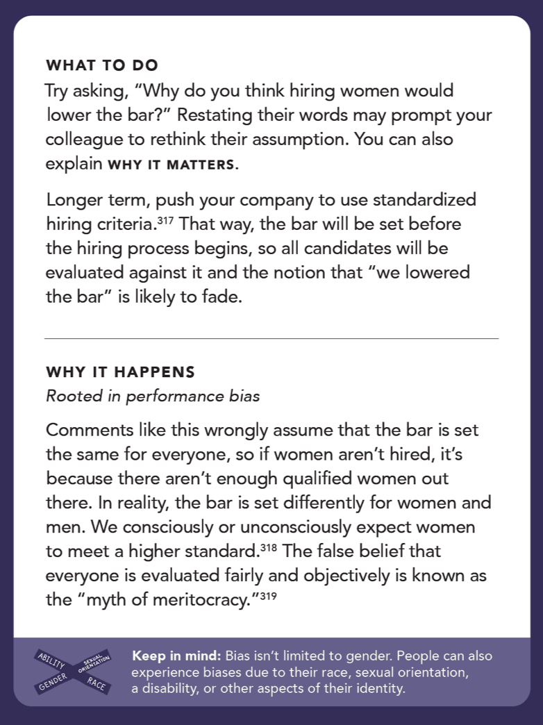 """Back of card: What to do - try asking, """"Why do you think hiring women would lower the bar?"""" Restating their words may prompt your colleague to rethink their assumption. You can also explain why it matters. Longer term, push your company to use standardized hiring criteria.197 That way, the bar will be set before the hiring process begins, so all candidates will be evaluated against it and the notion that """"we lowered the bar"""" is likely to fade."""