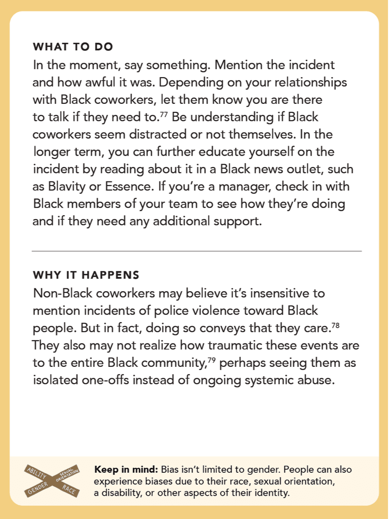 Back of card: What to do - in the moment, say something. Mention the incident and how awful it was. Depending on your relationships with Black coworkers, let them know you are there to talk if they need to.252 Be understanding if Black coworkers seem distracted or not themselves. In the longer term, you can further educate yourself on the incident by reading about it in a Black news outlet, such as Blavity or Essence. If you're a manager, check in with Black members of your team to see how they're doing and if they need any additional support.