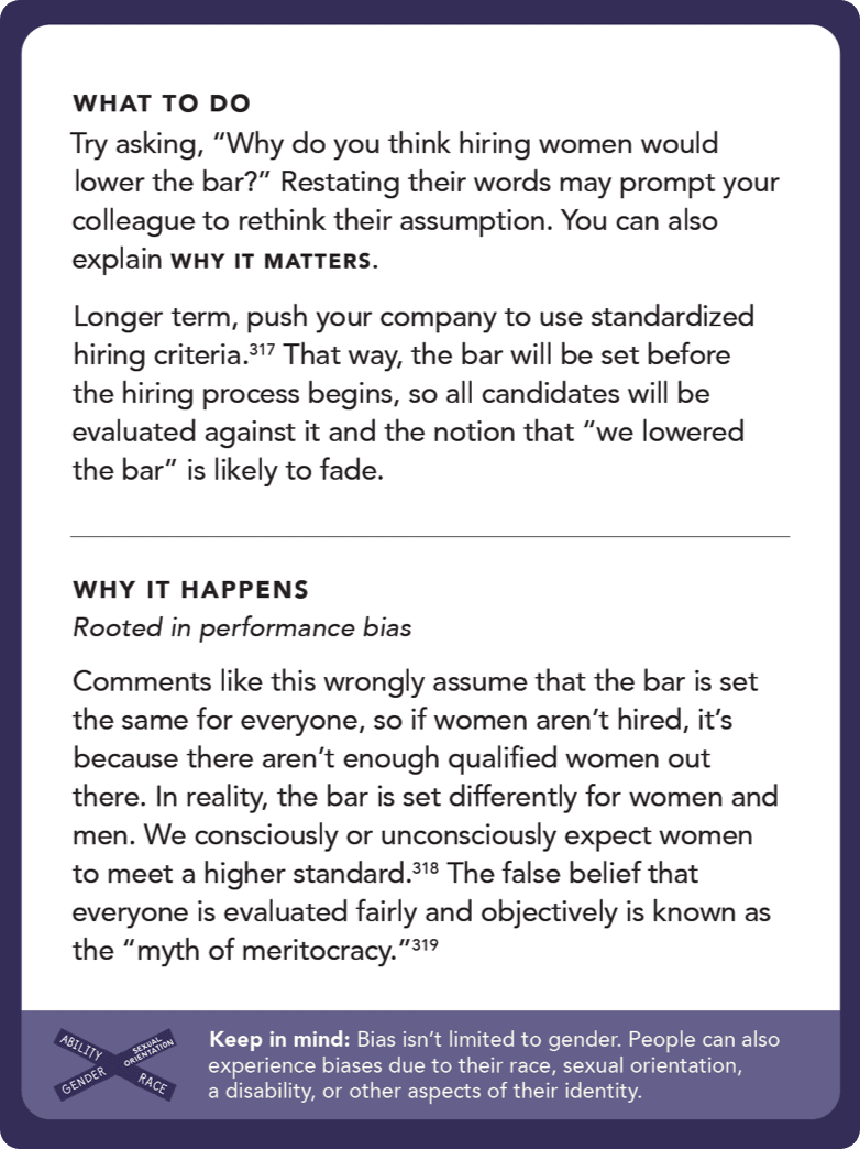 "Back of card: What to do - try asking, ""Why do you think hiring women would lower the bar?"" Restating their words may prompt your colleague to rethink their assumption. You can also explain why it matters. Longer term, push your company to use standardized hiring criteria.197 That way, the bar will be set before the hiring process begins, so all candidates will be evaluated against it and the notion that ""we lowered the bar"" is likely to fade."