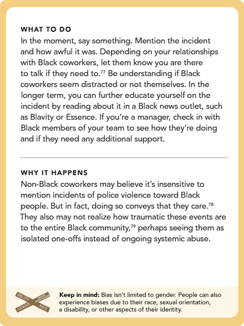 Back of card: What to do - In the moment, say something. Mention the incident and how awful it was. Depending on your relationships with Black coworkers, let them know you are there to talk if they need to. Be understanding if Black coworkers seem distracted or not themselves. In the longer term, you can further educate yourself on the incident by reading about it in a Black news outlet, such as <i>Blavity</i> or <i>Essence</i>. If you're a manager, check in with Black members of your team to see how they're doing and if they need any additional support.